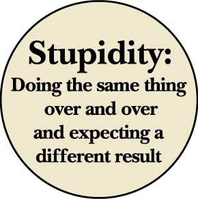 Stupidity is doing the same thing, over and over again expecting ...